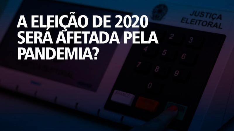 A ELEIÇÃO DE 2020 SERÁ AFETADA PELA PANDEMIA?